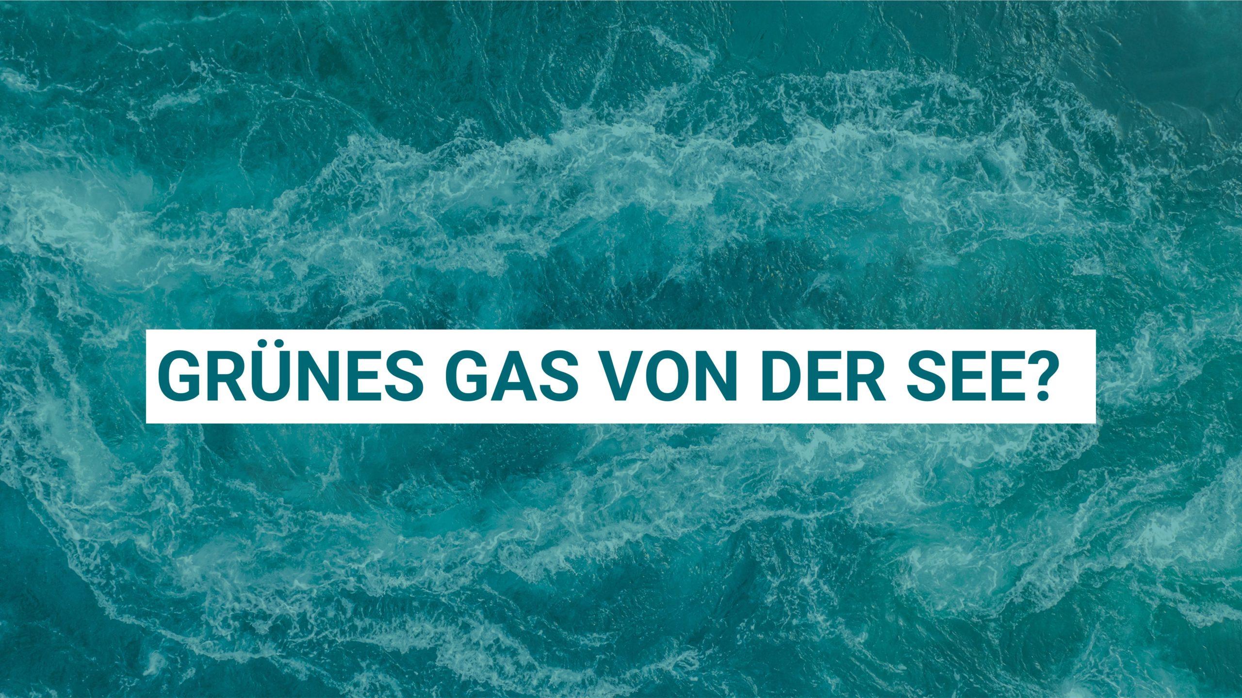 Folge 2: Grünes Gas von der See?